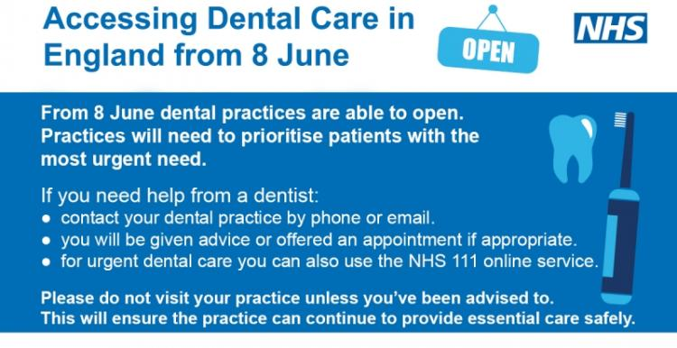 From 8 June dental practices are able to open. Practices will need to prioritise patients with the most urgent need. If you need help from a dentist contact your dental practice by phone or email